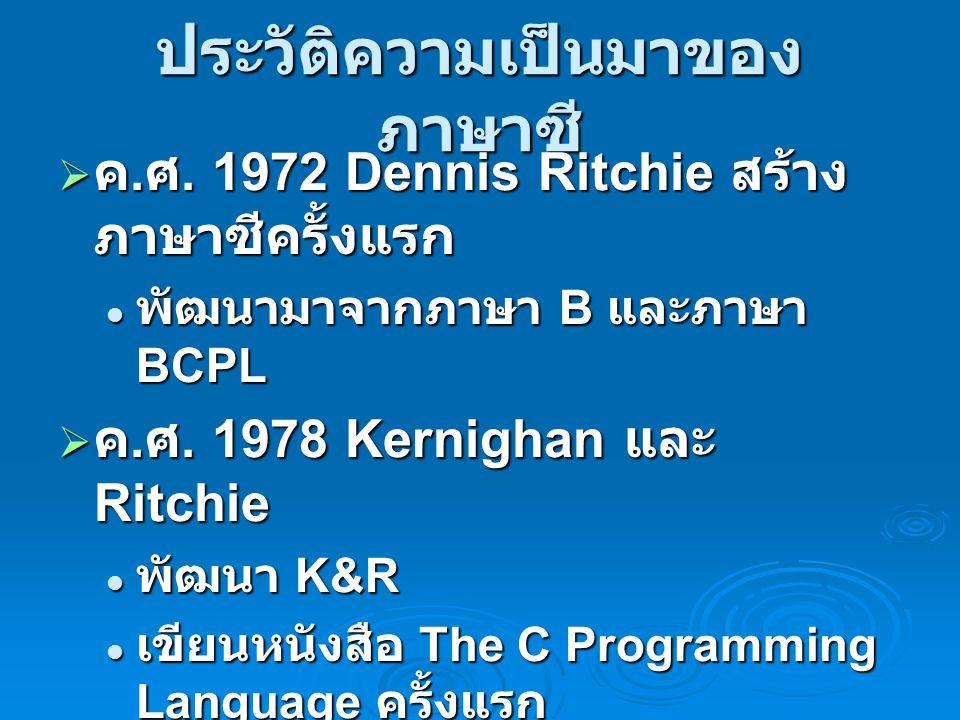 ประวัติความเป็นมาของ ภาษาซี  ค. ศ. 1972 Dennis Ritchie สร้าง ภาษาซีครั้งแรก พัฒนามาจากภาษา B และภาษา BCPL พัฒนามาจากภาษา B และภาษา BCPL  ค. ศ. 1978