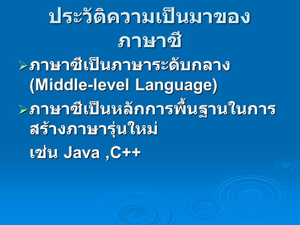 ประวัติความเป็นมาของ ภาษาซี  ภาษาซีเป็นภาษาระดับกลาง (Middle-level Language)  ภาษาซีเป็นหลักการพื้นฐานในการ สร้างภาษารุ่นใหม่ เช่น Java,C++