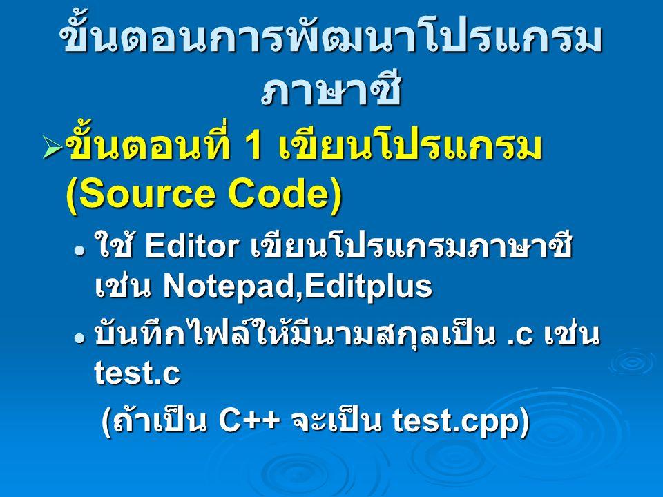 ขั้นตอนการพัฒนาโปรแกรม ภาษาซี  ขั้นตอนที่ 1 เขียนโปรแกรม (Source Code) ใช้ Editor เขียนโปรแกรมภาษาซี เช่น Notepad,Editplus ใช้ Editor เขียนโปรแกรมภาษาซี เช่น Notepad,Editplus บันทึกไฟล์ให้มีนามสกุลเป็น.c เช่น test.c บันทึกไฟล์ให้มีนามสกุลเป็น.c เช่น test.c ( ถ้าเป็น C++ จะเป็น test.cpp) ( ถ้าเป็น C++ จะเป็น test.cpp)