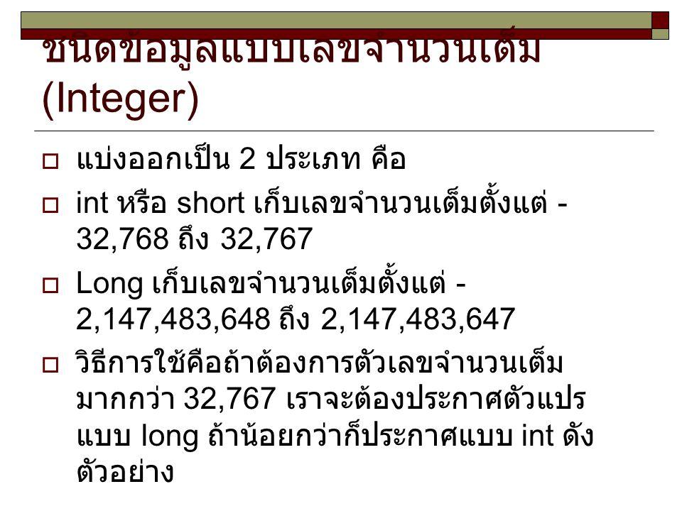 ชนิดข้อมูลแบบเลขจำนวนเต็ม (Integer)  แบ่งออกเป็น 2 ประเภท คือ  int หรือ short เก็บเลขจำนวนเต็มตั้งแต่ - 32,768 ถึง 32,767  Long เก็บเลขจำนวนเต็มตั้