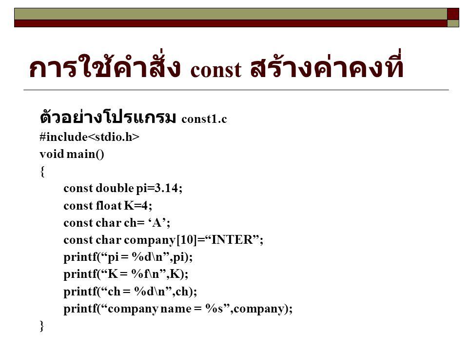 การใช้คำสั่ง const สร้างค่าคงที่ ตัวอย่างโปรแกรม const1.c #include void main() { const double pi=3.14; const float K=4; const char ch= 'A'; const char