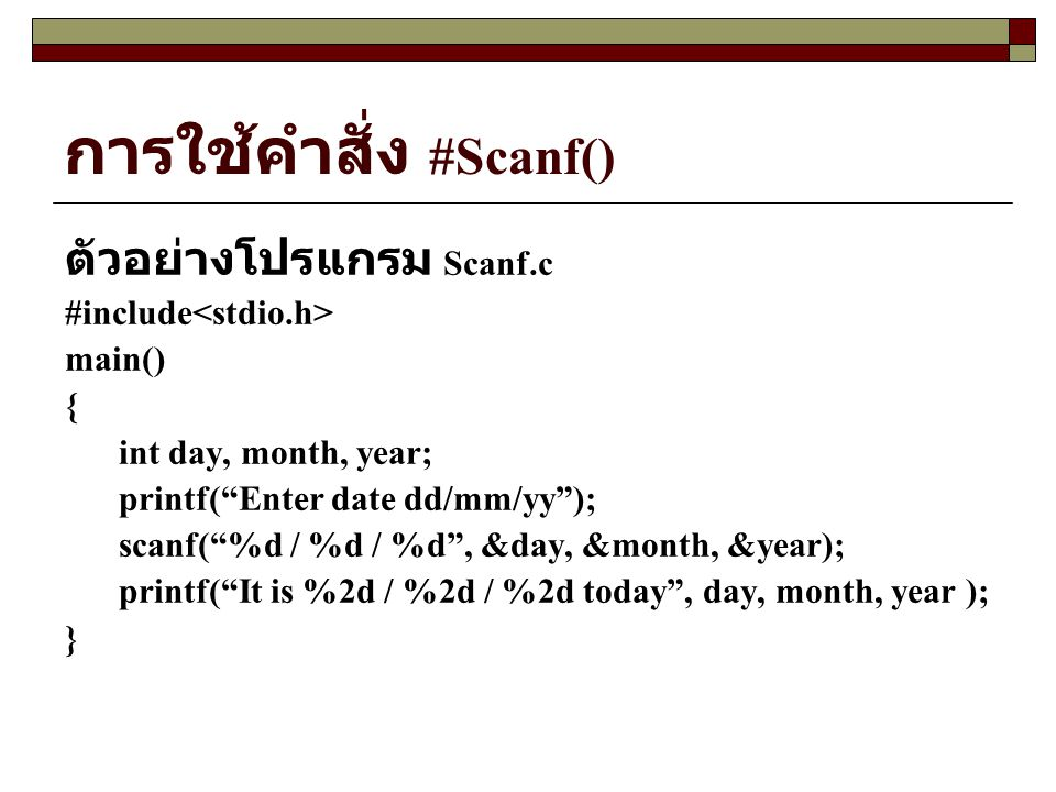 "การใช้คำสั่ง #Scanf() ตัวอย่างโปรแกรม Scanf.c #include main() { int day, month, year; printf(""Enter date dd/mm/yy""); scanf(""%d / %d / %d"", &day, &mont"