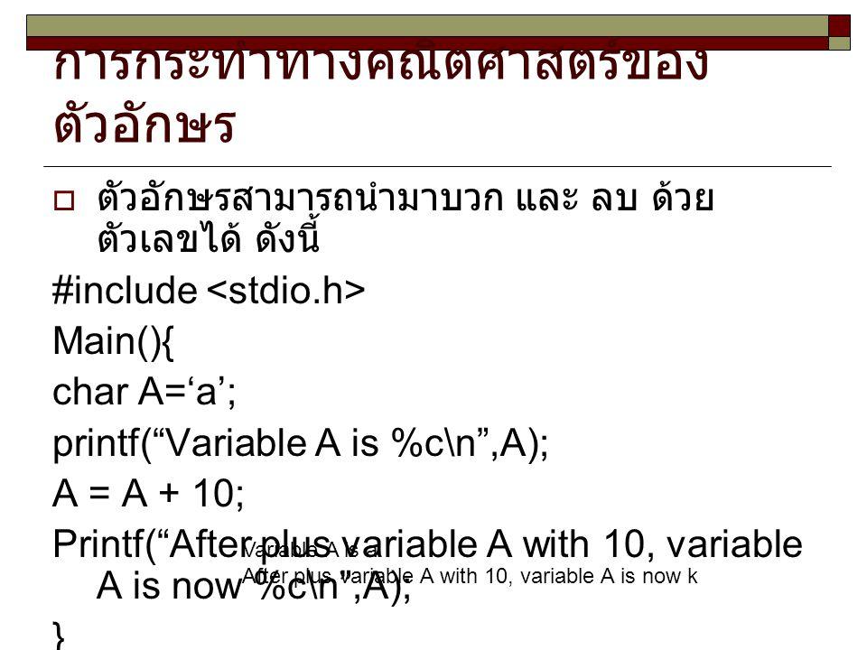 """การกระทำทางคณิตศาสตร์ของ ตัวอักษร  ตัวอักษรสามารถนำมาบวก และ ลบ ด้วย ตัวเลขได้ ดังนี้ #include Main(){ char A='a'; printf(""""Variable A is %c\n"""",A); A"""