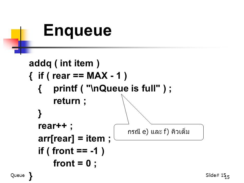 15 Enqueue addq ( int item ) { if ( rear == MAX - 1 ) { printf ( \nQueue is full ) ; return ; } rear++ ; arr[rear] = item ; if ( front == -1 ) front = 0 ; } QueueSlide# 15 กรณี e) และ f) คิวเต็ม