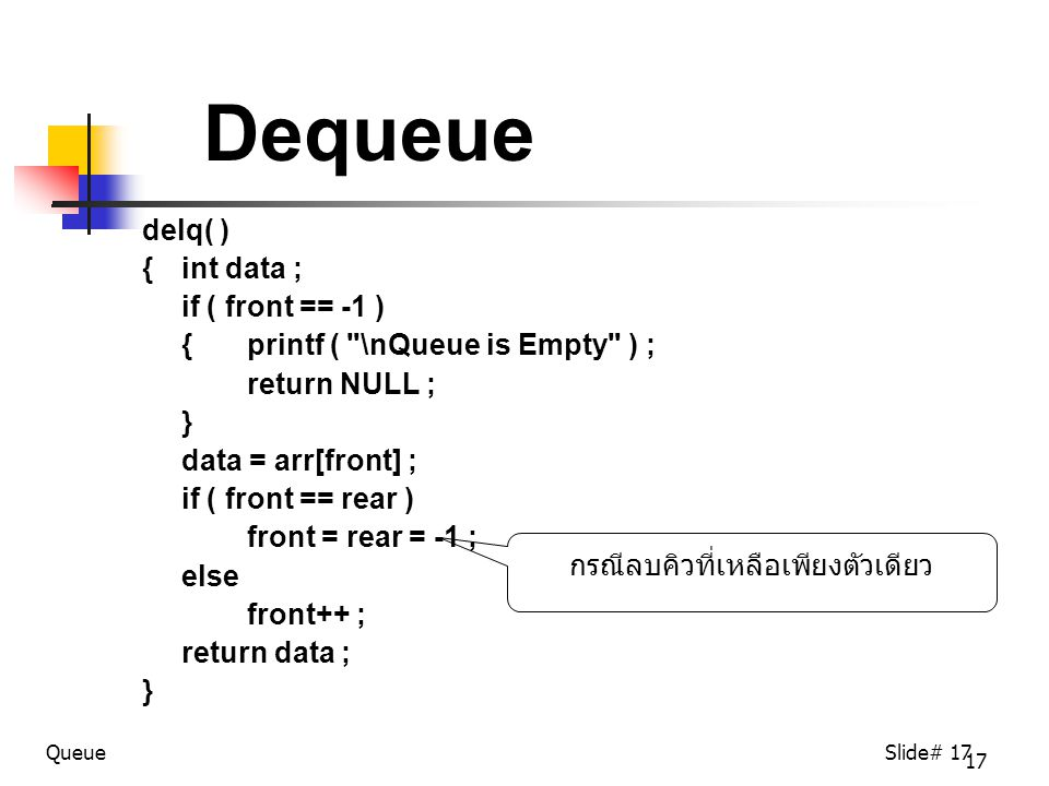 17 Dequeue delq( ) {int data ; if ( front == -1 ) { printf ( \nQueue is Empty ) ; return NULL ; } data = arr[front] ; if ( front == rear ) front = rear = -1 ; else front++ ; return data ; } QueueSlide# 17 กรณีลบคิวที่เหลือเพียงตัวเดียว