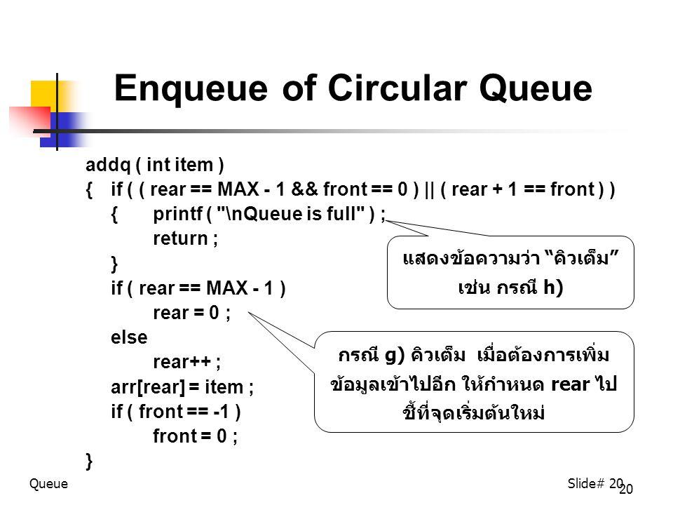 20 Enqueue of Circular Queue addq ( int item ) { if ( ( rear == MAX - 1 && front == 0 ) || ( rear + 1 == front ) ) { printf ( \nQueue is full ) ; return ; } if ( rear == MAX - 1 ) rear = 0 ; else rear++ ; arr[rear] = item ; if ( front == -1 ) front = 0 ; } QueueSlide# 20 กรณี g) คิวเต็ม เมื่อต้องการเพิ่ม ข้อมูลเข้าไปอีก ให้กำหนด rear ไป ชี้ที่จุดเริ่มต้นใหม่ แสดงข้อความว่า คิวเต็ม เช่น กรณี h)