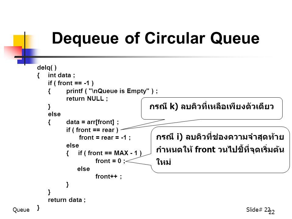 22 Dequeue of Circular Queue delq( ) { int data ; if ( front == -1 ) { printf ( \nQueue is Empty ) ; return NULL ; } else { data = arr[front] ; if ( front == rear ) front = rear = -1 ; else { if ( front == MAX - 1 ) front = 0 ; else front++ ; } return data ; } QueueSlide# 22 กรณี i) ลบคิวที่ช่องความจำสุดท้าย กำหนดให้ front วนไปชี้ที่จุดเริ่มต้น ใหม่ กรณี k) ลบคิวที่เหลือเพียงตัวเดียว