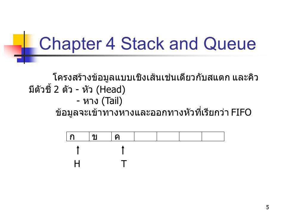 5 Chapter 4 Stack and Queue โครงสร้างข้อมูลแบบเชิงเส้นเช่นเดียวกับสแตก และคิว มีตัวชี้ 2 ตัว - หัว (Head) - หาง (Tail) ข้อมูลจะเข้าทางหางและออกทางหัวที่เรียกว่า FIFO กขค HT