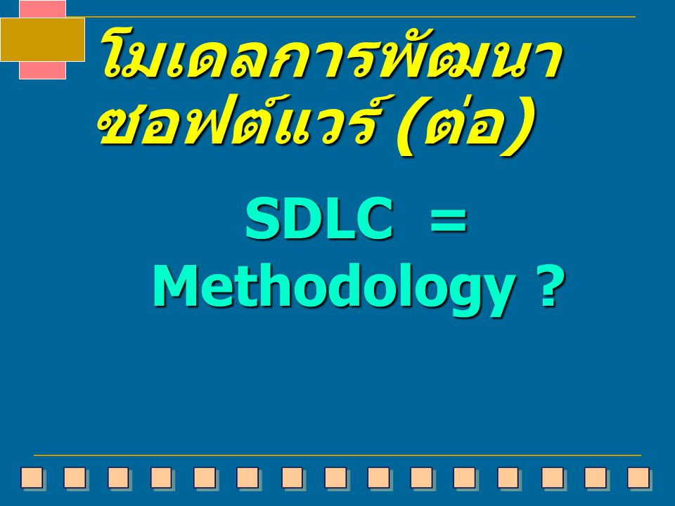 โมเดลการพัฒนา ซอฟต์แวร์ ( ต่อ ) SDLC = Methodology ?