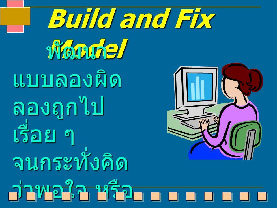 Build and Fix Model พัฒนา แบบลองผิด ลองถูกไป เรื่อย ๆ จนกระทั่งคิด ว่าพอใจ หรือ ว่าคิดว่าตรง กับความ ต้องการแล้ว พัฒนา แบบลองผิด ลองถูกไป เรื่อย ๆ จนก