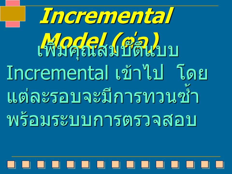 Incremental Model ( ต่อ ) เพิ่มคุณสมบัติแบบ Incremental เข้าไป โดย แต่ละรอบจะมีการทวนซ้ำ พร้อมระบบการตรวจสอบ เพิ่มคุณสมบัติแบบ Incremental เข้าไป โดย