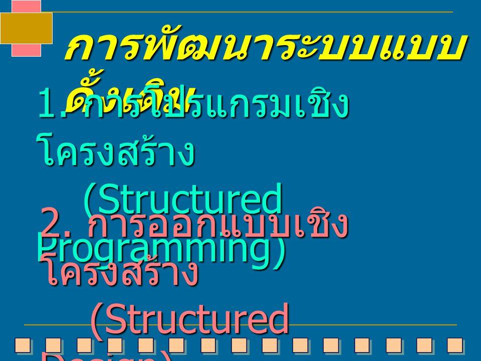 การพัฒนาระบบแบบ ดั้งเดิม 1. การโปรแกรมเชิง โครงสร้าง (Structured Programming) (Structured Programming) 2. การออกแบบเชิง โครงสร้าง (Structured Design)