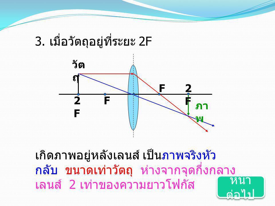 3. เมื่อวัตถุอยู่ที่ระยะ 2F F2F2F F วัต ถุ ภา พ 2F2F เกิดภาพอยู่หลังเลนส์ เป็นภาพจริงหัว กลับ ขนาดเท่าวัตถุ ห่างจากจุดกึ่งกลาง เลนส์ 2 เท่าของความยาวโ