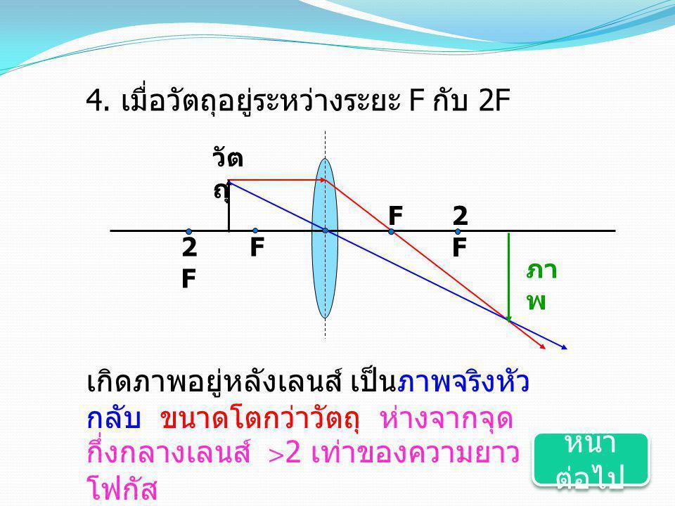 F2F2F F วัต ถุ 2F2F ภา พ 4. เมื่อวัตถุอยู่ระหว่างระยะ F กับ 2F เกิดภาพอยู่หลังเลนส์ เป็นภาพจริงหัว กลับ ขนาดโตกว่าวัตถุ ห่างจากจุด กึ่งกลางเลนส์ >2 เท