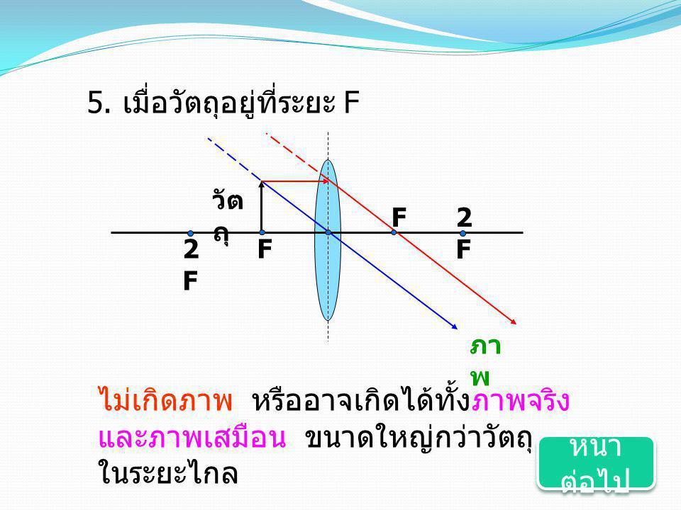 5. เมื่อวัตถุอยู่ที่ระยะ F F2F2F F วัต ถุ 2F2F ภา พ ไม่เกิดภาพ หรืออาจเกิดได้ทั้งภาพจริง และภาพเสมือน ขนาดใหญ่กว่าวัตถุ ในระยะไกล หน้า ต่อไป หน้า ต่อไ