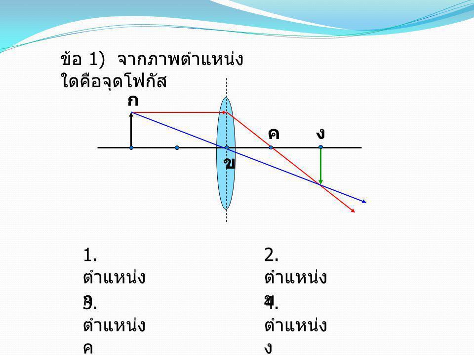 ข้อ 1) จากภาพตำแหน่ง ใดคือจุดโฟกัส 1. ตำแหน่ง ก 3. ตำแหน่ง ค 2. ตำแหน่ง ข 4. ตำแหน่ง ง ข ค ก ง