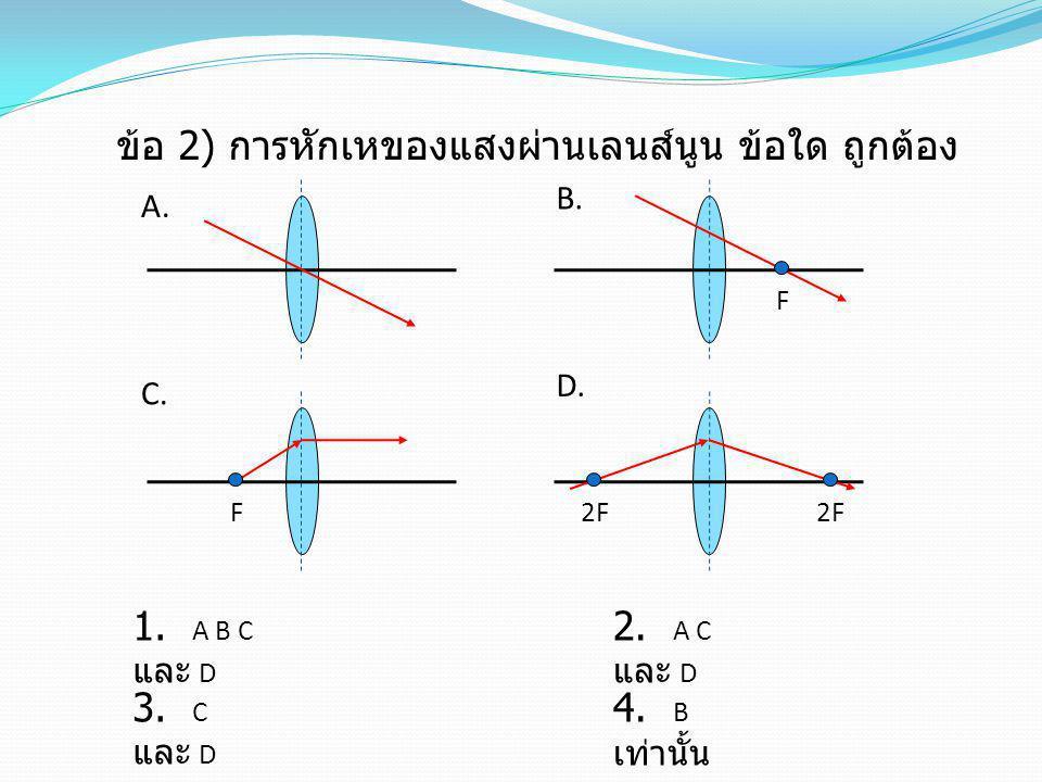 ข้อ 2) การหักเหของแสงผ่านเลนส์นูน ข้อใด ถูกต้อง 1. A B C และ D 3. C และ D 2. A C และ D 4. B เท่านั้น F F 2F A. D. B. C.