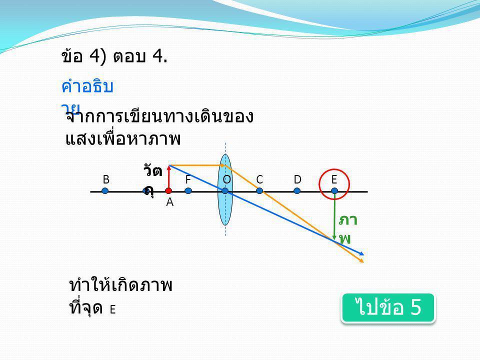 ข้อ 4) ตอบ 4. คำอธิบ าย FOEDC A B จากการเขียนทางเดินของ แสงเพื่อหาภาพ ทำให้เกิดภาพ ที่จุด E ไปข้อ 5 ไปข้อ 5 ภา พ วัต ถุ