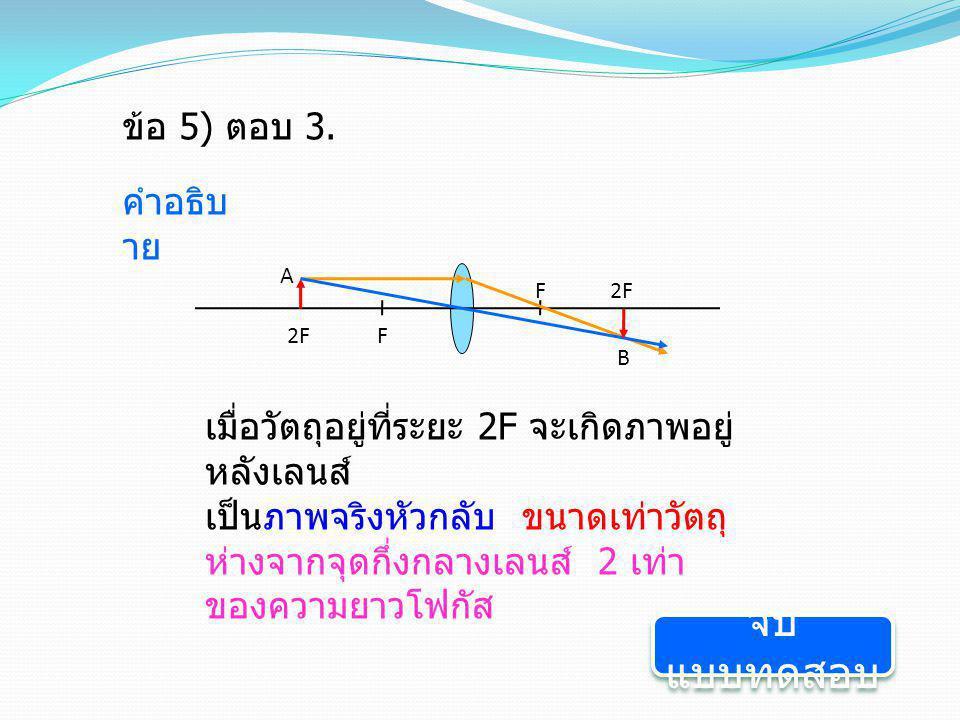 ข้อ 5) ตอบ 3. คำอธิบ าย F 2F F A B เมื่อวัตถุอยู่ที่ระยะ 2F จะเกิดภาพอยู่ หลังเลนส์ เป็นภาพจริงหัวกลับ ขนาดเท่าวัตถุ ห่างจากจุดกึ่งกลางเลนส์ 2 เท่า ขอ