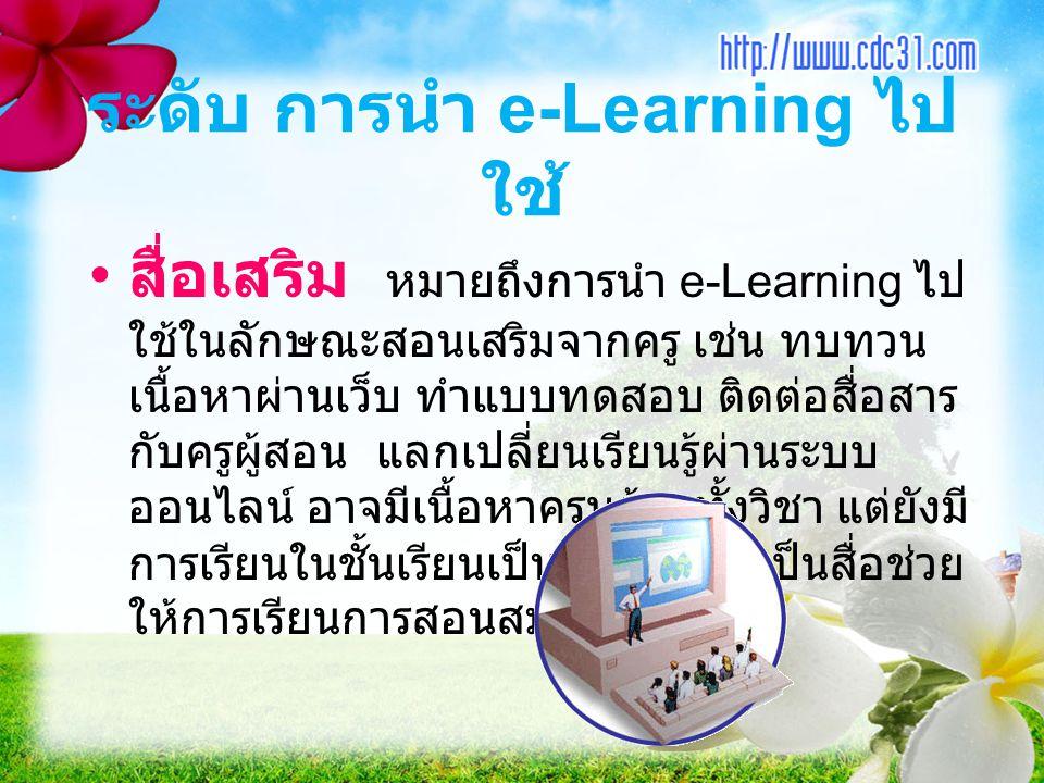 ระดับ การนำ e-Learning ไป ใช้ สื่อเสริม หมายถึงการนำ e-Learning ไป ใช้ในลักษณะสอนเสริมจากครู เช่น ทบทวน เนื้อหาผ่านเว็บ ทำแบบทดสอบ ติดต่อสื่อสาร กับคร