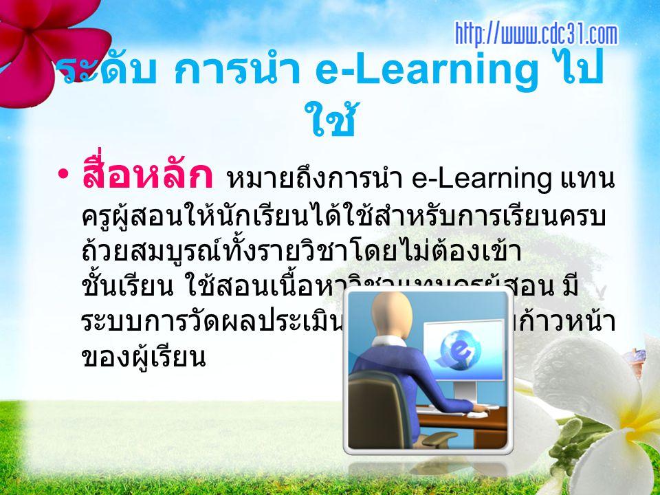 ระดับ การนำ e-Learning ไป ใช้ สื่อหลัก หมายถึงการนำ e-Learning แทน ครูผู้สอนให้นักเรียนได้ใช้สำหรับการเรียนครบ ถ้วยสมบูรณ์ทั้งรายวิชาโดยไม่ต้องเข้า ชั