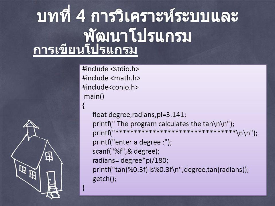#include main() { float degree,radians,pi=3.141; printf( The program calculates the tan\n\n ); printf( ********************************\n\n ); printf( enter a degree : ); scanf( %f ,& degree); radians= degree*pi/180; printf( tan(%0.3f) is%0.3f\n ,degree,tan(radians)); getch(); } #include main() { float degree,radians,pi=3.141; printf( The program calculates the tan\n\n ); printf( ********************************\n\n ); printf( enter a degree : ); scanf( %f ,& degree); radians= degree*pi/180; printf( tan(%0.3f) is%0.3f\n ,degree,tan(radians)); getch(); } การเขียนโปรแกรม