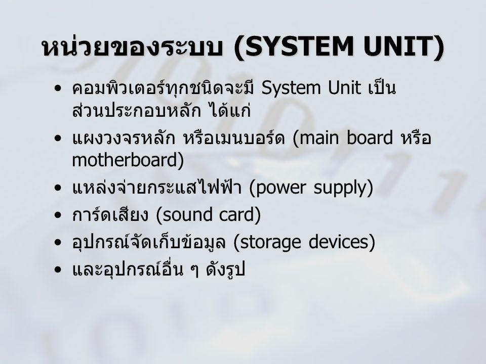 หน่วยของระบบ (SYSTEM UNIT) คอมพิวเตอร์ทุกชนิดจะมี System Unit เป็น ส่วนประกอบหลัก ได้แก่ แผงวงจรหลัก หรือเมนบอร์ด (main board หรือ motherboard) แหล่งจ