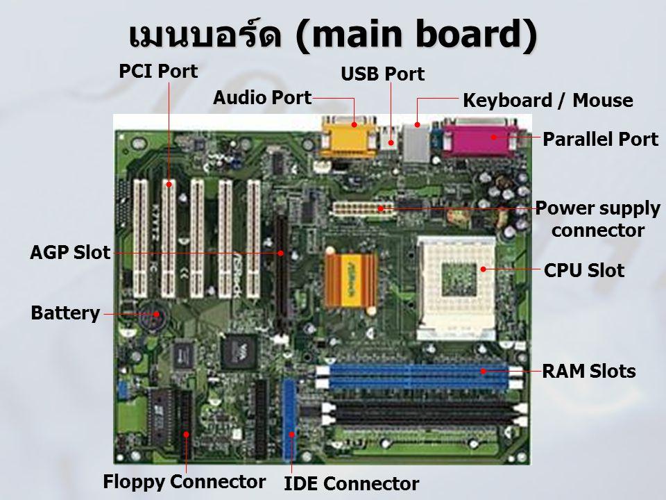 เมนบอร์ด (main board) Keyboard / Mouse Parallel Port CPU Slot RAM Slots PCI Port Floppy Connector IDE Connector USB Port Audio Port Power supply conne