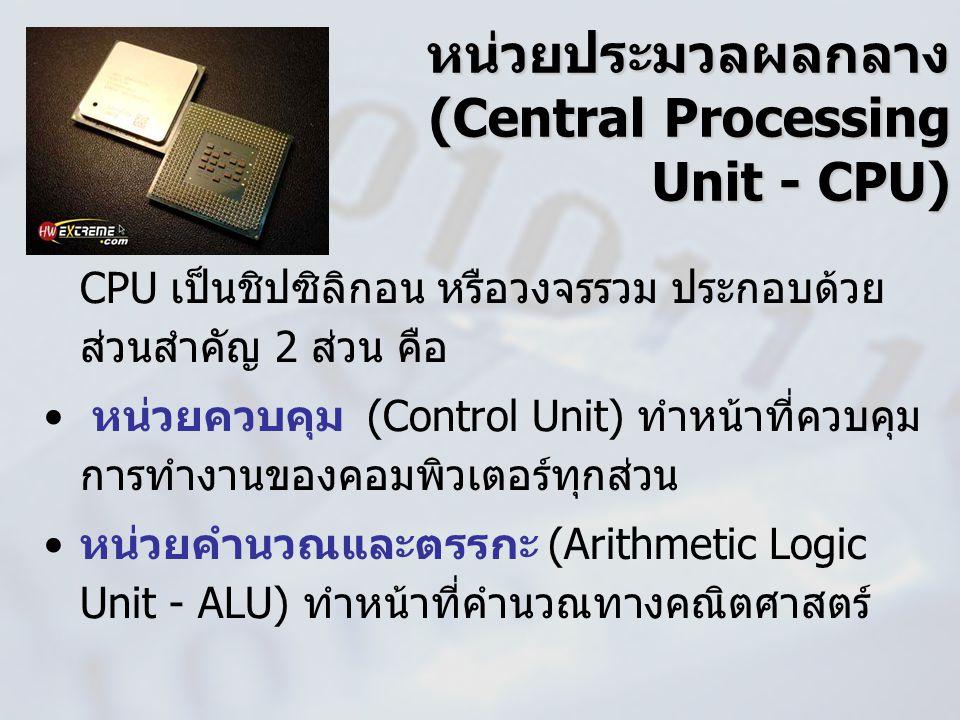 หน่วยประมวลผลกลาง (Central Processing Unit - CPU) CPU เป็นชิปซิลิกอน หรือวงจรรวม ประกอบด้วย ส่วนสำคัญ 2 ส่วน คือ หน่วยควบคุม (Control Unit) ทำหน้าที่ค