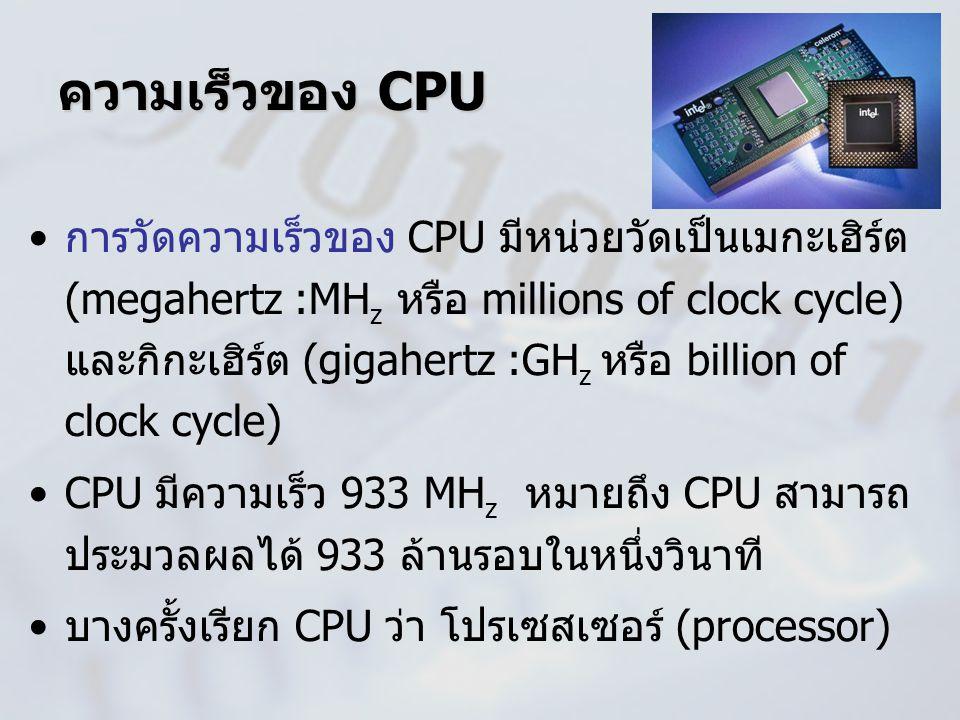 ความเร็วของ CPU การวัดความเร็วของ CPU มีหน่วยวัดเป็นเมกะเฮิร์ต (megahertz :MH z หรือ millions of clock cycle) และกิกะเฮิร์ต (gigahertz :GH z หรือ bill