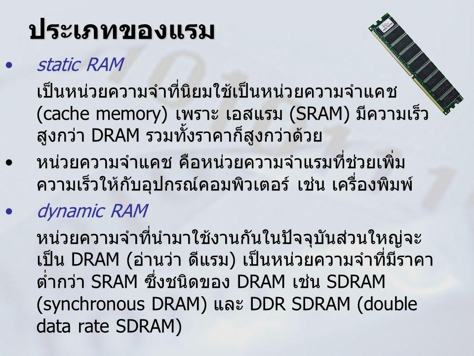 ประเภทของแรม static RAM เป็นหน่วยความจำที่นิยมใช้เป็นหน่วยความจำแคช (cache memory) เพราะ เอสแรม (SRAM) มีความเร็ว สูงกว่า DRAM รวมทั้งราคาก็สูงกว่าด้ว