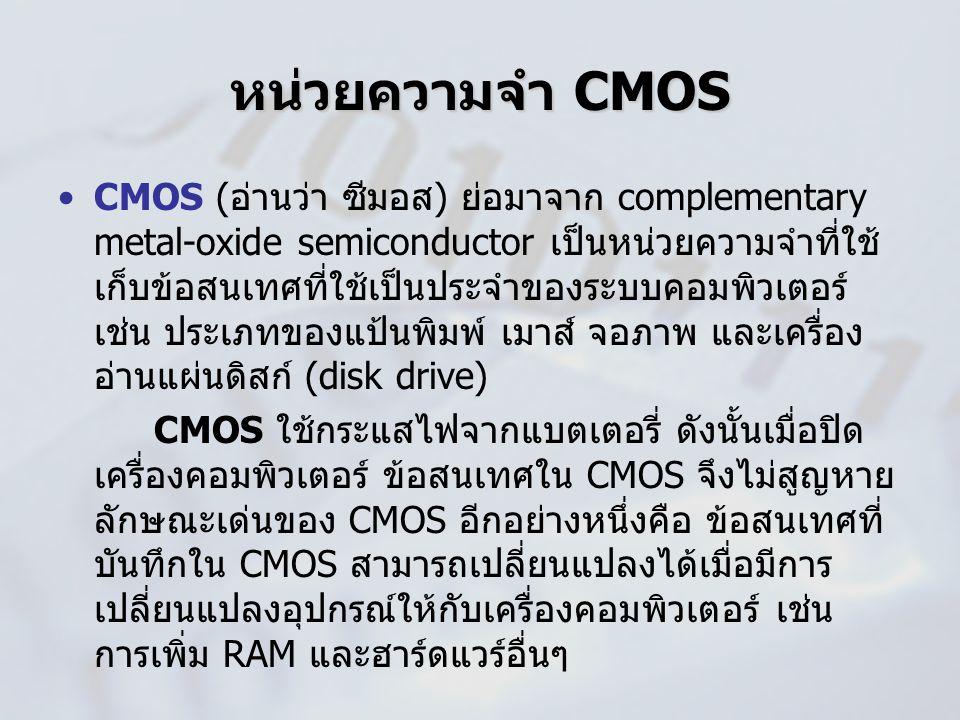 หน่วยความจำ CMOS CMOS (อ่านว่า ซีมอส) ย่อมาจาก complementary metal-oxide semiconductor เป็นหน่วยความจำที่ใช้ เก็บข้อสนเทศที่ใช้เป็นประจำของระบบคอมพิวเ