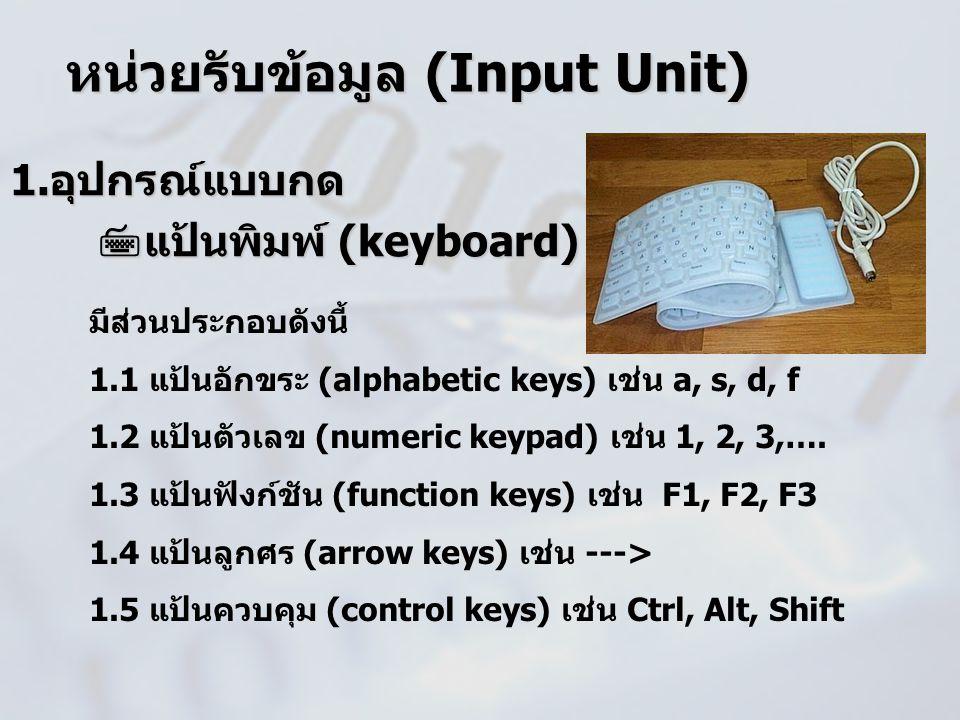 1.อุปกรณ์แบบกด  แป้นพิมพ์ (keyboard)  แป้นพิมพ์ (keyboard) หน่วยรับข้อมูล (Input Unit) มีส่วนประกอบดังนี้ 1.1 แป้นอักขระ (alphabetic keys) เช่น a, s