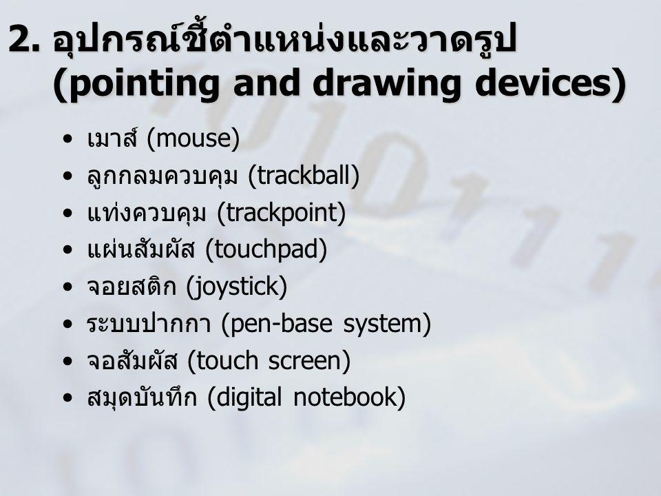 2. อุปกรณ์ชี้ตำแหน่งและวาดรูป (pointing and drawing devices) เมาส์ (mouse) ลูกกลมควบคุม (trackball) แท่งควบคุม (trackpoint) แผ่นสัมผัส (touchpad) จอยส