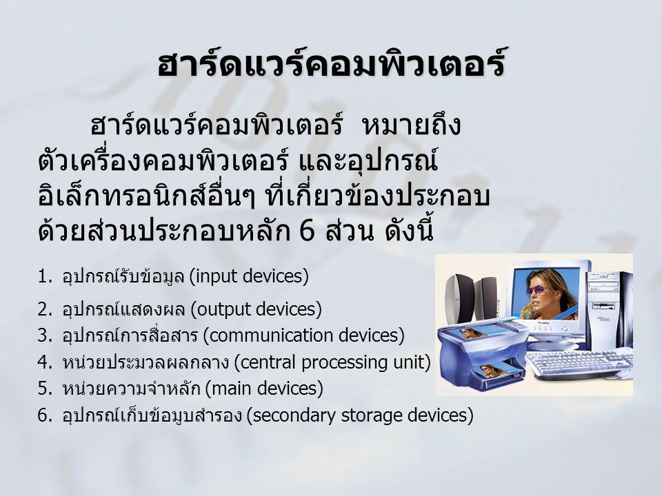 ฮาร์ดแวร์คอมพิวเตอร์ หมายถึง ตัวเครื่องคอมพิวเตอร์ และอุปกรณ์ อิเล็กทรอนิกส์อื่นๆ ที่เกี่ยวข้องประกอบ ด้วยส่วนประกอบหลัก 6 ส่วน ดังนี้ 1.อุปกรณ์รับข้อ