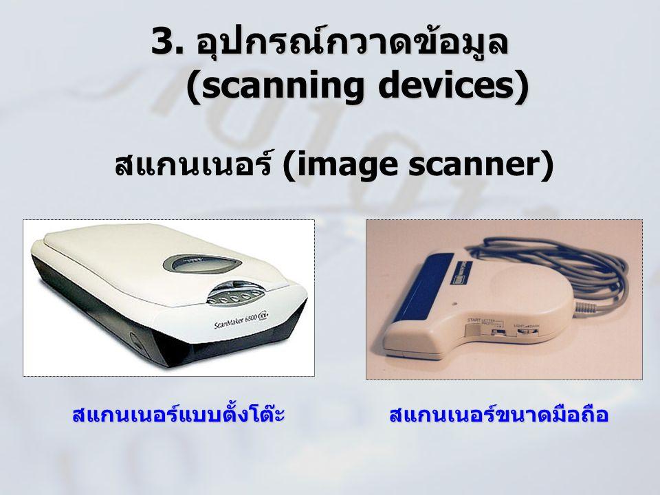 3. อุปกรณ์กวาดข้อมูล (scanning devices) สแกนเนอร์ (image scanner) สแกนเนอร์แบบตั้งโต๊ะสแกนเนอร์ขนาดมือถือ