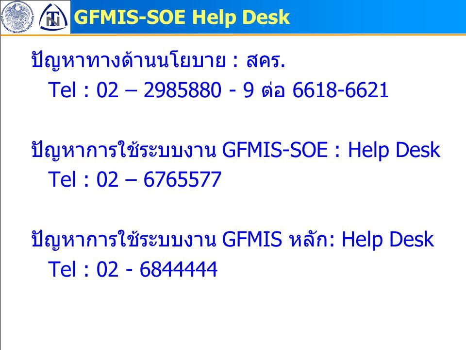 GFMIS-SOE Help Desk ปัญหาทางด้านนโยบาย : สคร. Tel : 02 – 2985880 - 9 ต่อ 6618-6621 ปัญหาการใช้ระบบงาน GFMIS-SOE : Help Desk Tel : 02 – 6765577 ปัญหากา