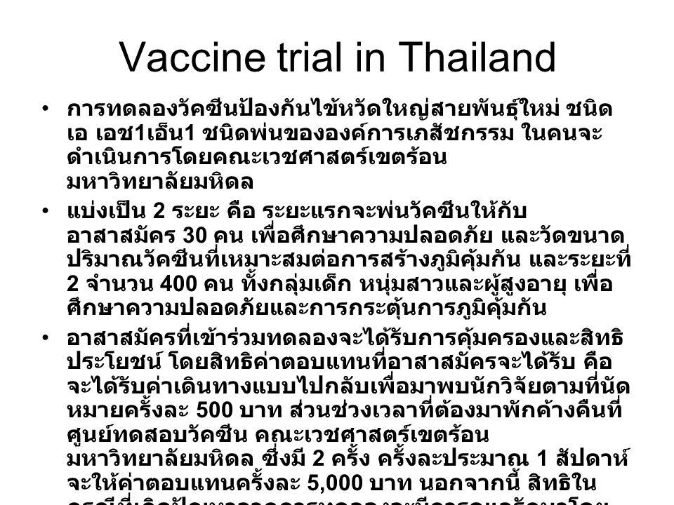 Vaccine trial in Thailand การทดลองวัคซีนป้องกันไข้หวัดใหญ่สายพันธุ์ใหม่ ชนิด เอ เอช 1 เอ็น 1 ชนิดพ่นขององค์การเภสัชกรรม ในคนจะ ดำเนินการโดยคณะเวชศาสตร์เขตร้อน มหาวิทยาลัยมหิดล แบ่งเป็น 2 ระยะ คือ ระยะแรกจะพ่นวัคซีนให้กับ อาสาสมัคร 30 คน เพื่อศึกษาความปลอดภัย และวัดขนาด ปริมาณวัคซีนที่เหมาะสมต่อการสร้างภูมิคุ้มกัน และระยะที่ 2 จำนวน 400 คน ทั้งกลุ่มเด็ก หนุ่มสาวและผู้สูงอายุ เพื่อ ศึกษาความปลอดภัยและการกระตุ้นการภูมิคุ้มกัน อาสาสมัครที่เข้าร่วมทดลองจะได้รับการคุ้มครองและสิทธิ ประโยชน์ โดยสิทธิค่าตอบแทนที่อาสาสมัครจะได้รับ คือ จะได้รับค่าเดินทางแบบไปกลับเพื่อมาพบนักวิจัยตามที่นัด หมายครั้งละ 500 บาท ส่วนช่วงเวลาที่ต้องมาพักค้างคืนที่ ศูนย์ทดสอบวัคซีน คณะเวชศาสตร์เขตร้อน มหาวิทยาลัยมหิดล ซึ่งมี 2 ครั้ง ครั้งละประมาณ 1 สัปดาห์ จะให้ค่าตอบแทนครั้งละ 5,000 บาท นอกจากนี้ สิทธิใน กรณีที่เกิดปัญหาจากการทดลองจะมีการดูแลรักษาโดย อาสาสมัครไม่ต้องเสียค่ารักษาพยาบาล และหากเกิด อาการไม่พึงประสงค์จากการทดลองวัคซีนแบบร้ายแรง เช่น พิการ เสียชีวิต จะมีการทำประกันชีวิตให้