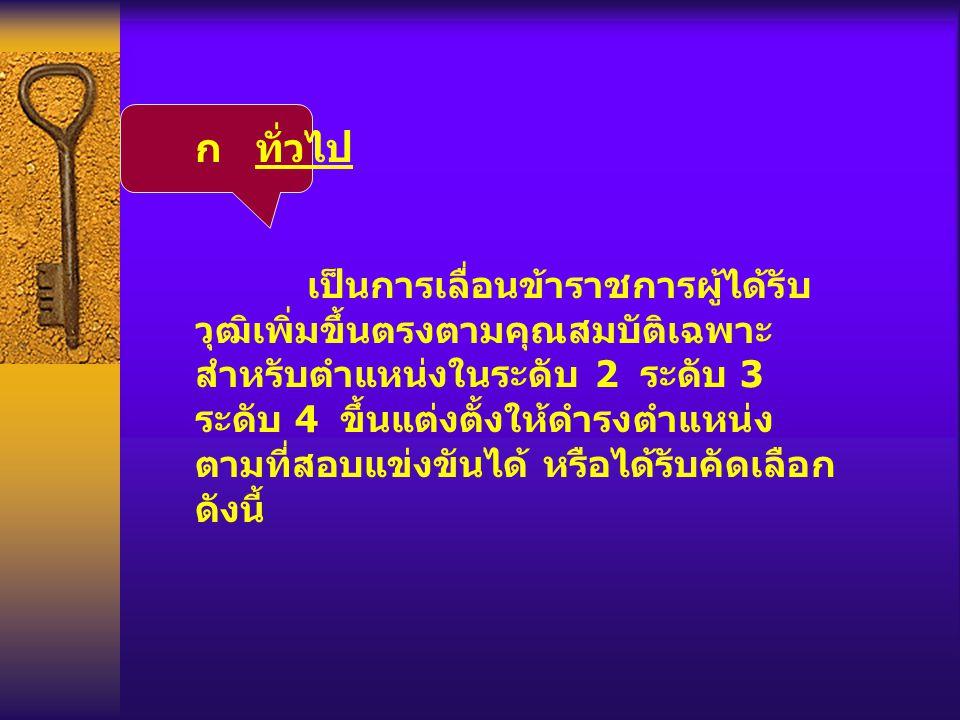 ก ทั่วไป เป็นการเลื่อนข้าราชการผู้ได้รับ วุฒิเพิ่มขึ้นตรงตามคุณสมบัติเฉพาะ สำหรับตำแหน่งในระดับ 2 ระดับ 3 ระดับ 4 ขึ้นแต่งตั้งให้ดำรงตำแหน่ง ตามที่สอบ