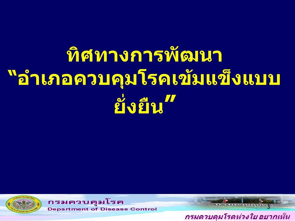 กรมควบคุมโรคห่วงใย อยากเห็น คนไทยสุขภาพดี สภาพการณ์เปลี่ยนแปลง การระบาดของโรคอุบัติใหม่ เช่น โรคไข้หวัด ใหญ่ โรคชิคุนกุนยา การเดินทาง คมนาคมสะดวก โลกาภิวัต สภาพสุขภาพของประชาชน พฤติกรรมเสี่ยง ต่อการเกิดโรค การตื่นตัวในการมีส่วนร่วมของประชาชน ท้องถิ่นมีบทบาทในป้องกันควบคุมโรค รัฐธรรมนูญฉบับปี 2550 ระบุว่าเป็นหน้าที่ของ องค์การบริหารส่วนท้องถิ่น การพัฒนาระบบบริการ มีโรงพยาบาลส่งเสริม สุขภาพประจำตำบล