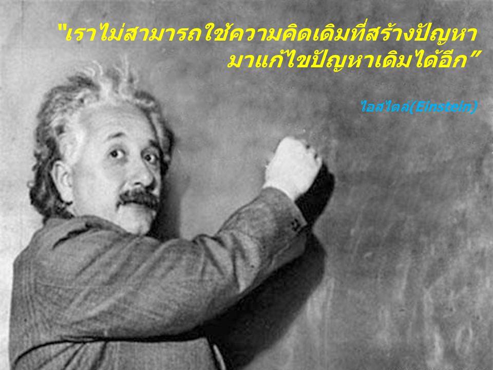เราไม่สามารถใช้ความคิดเดิมที่สร้างปัญหา มาแก้ไขปัญหาเดิมได้อีก ไอสไตล์(Einstein)