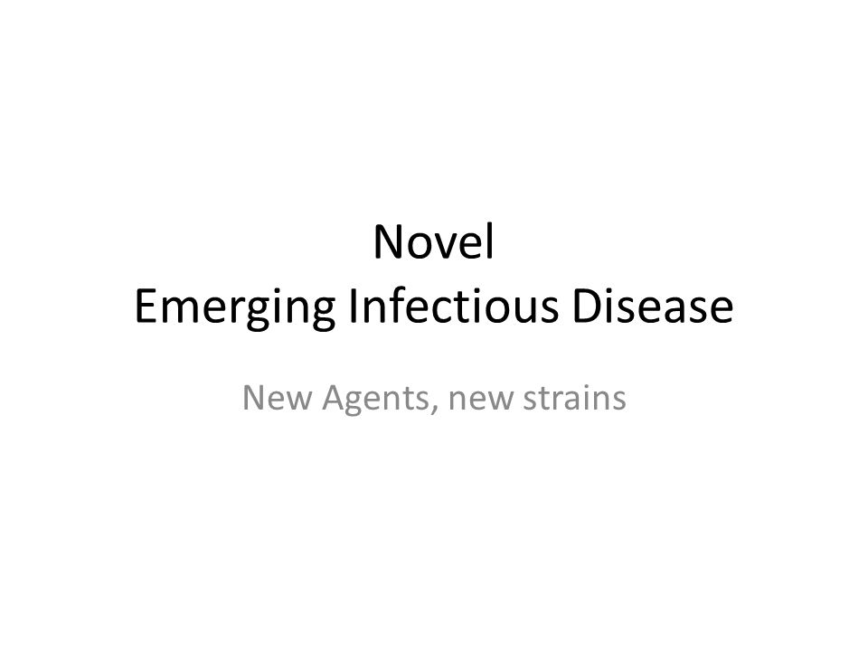 Novel Emerging Infectious Disease New Agents, new strains