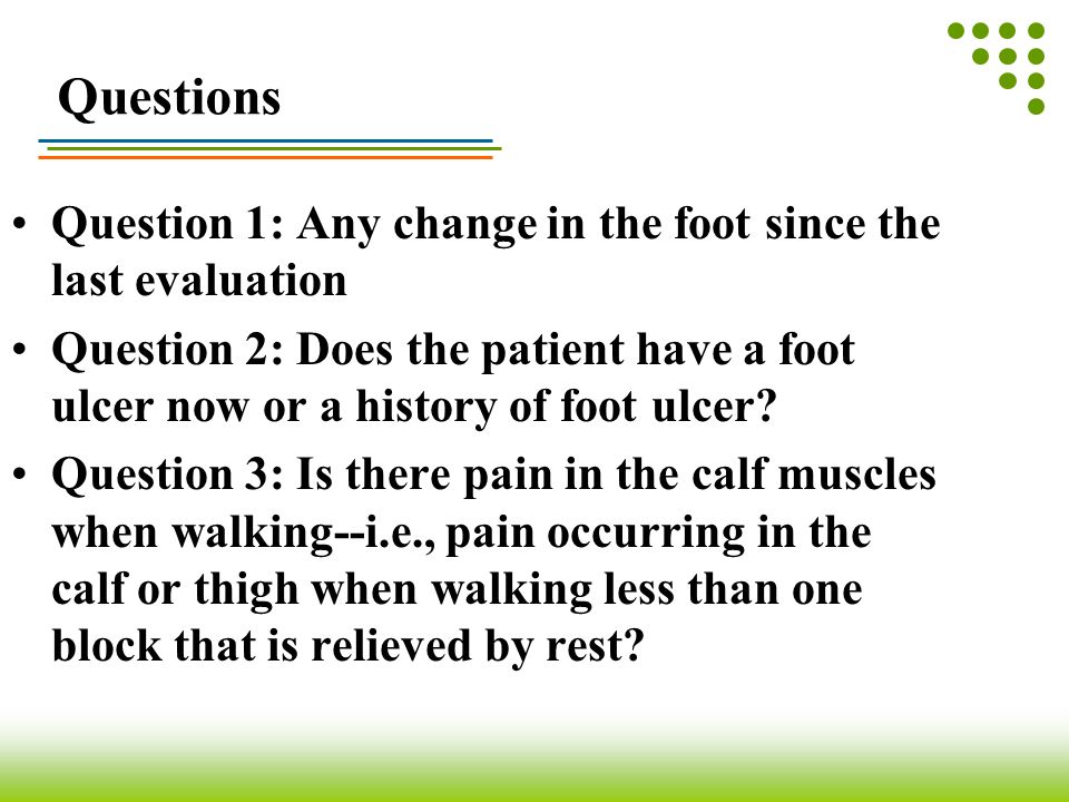 Questions Question 1: Any change in the foot since the last evaluation Question 2: Does the patient have a foot ulcer now or a history of foot ulcer?