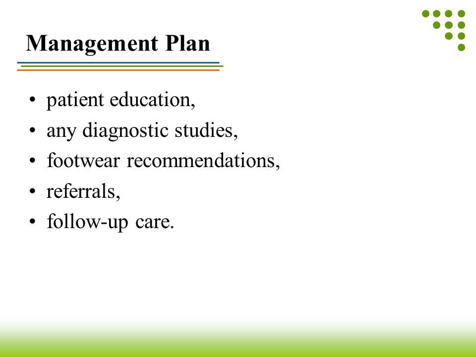 Management Plan patient education, any diagnostic studies, footwear recommendations, referrals, follow-up care.