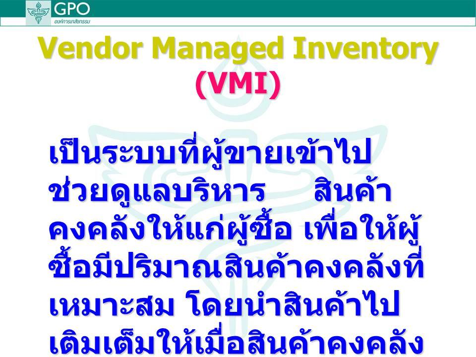Vendor Managed Inventory (VMI) เป็นระบบที่ผู้ขายเข้าไป ช่วยดูแลบริหาร สินค้า คงคลังให้แก่ผู้ซื้อ เพื่อให้ผู้ ซื้อมีปริมาณสินค้าคงคลังที่ เหมาะสม โดยนำสินค้าไป เติมเต็มให้เมื่อสินค้าคงคลัง ลดลงถึงระดับที่กำหนด (Reorder Point)