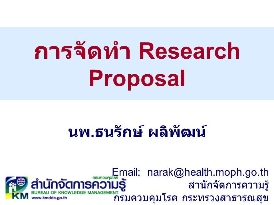การจัดทำ Research Proposal นพ. ธนรักษ์ ผลิพัฒน์ Email: narak@health.moph.go.th สำนักจัดการความรู้ กรมควบคุมโรค กระทรวงสาธารณสุข
