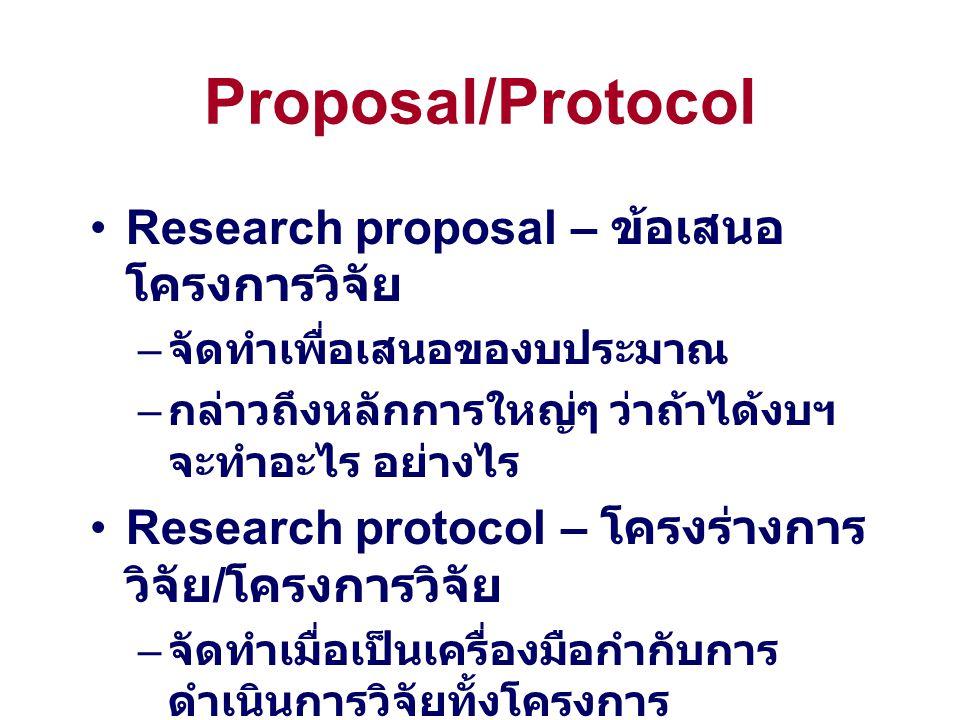 Proposal/Protocol Research proposal – ข้อเสนอ โครงการวิจัย – จัดทำเพื่อเสนอของบประมาณ – กล่าวถึงหลักการใหญ่ๆ ว่าถ้าได้งบฯ จะทำอะไร อย่างไร Research pr