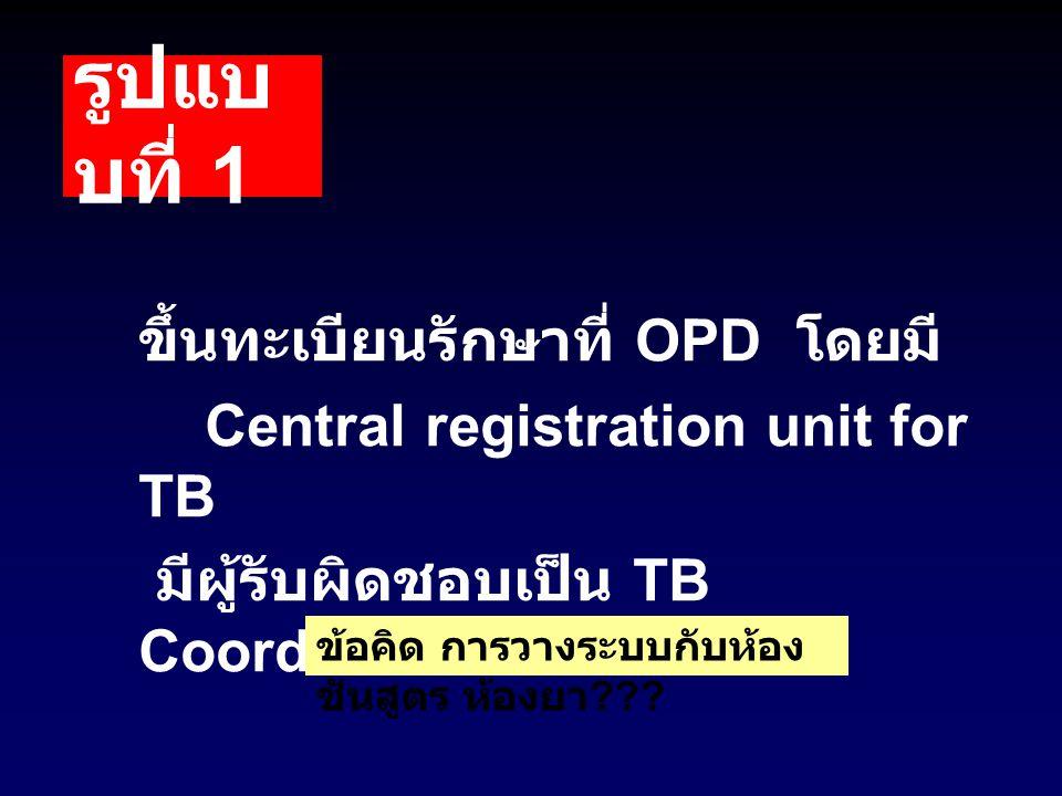 รูปแบ บที่ 1 ขึ้นทะเบียนรักษาที่ OPD โดยมี Central registration unit for TB มีผู้รับผิดชอบเป็น TB Coordinator ของ รพ. ข้อคิด การวางระบบกับห้อง ชันสูตร