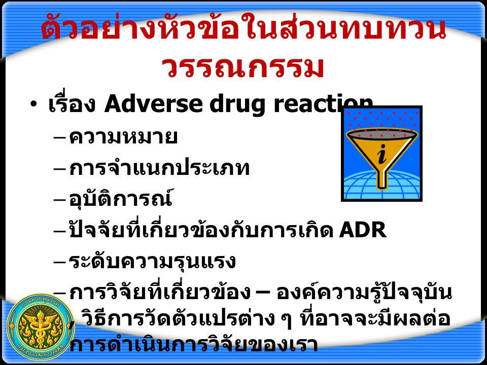 ตัวอย่างหัวข้อในส่วนทบทวน วรรณกรรม เรื่อง Adverse drug reaction – ความหมาย – การจำแนกประเภท – อุบัติการณ์ – ปัจจัยที่เกี่ยวข้องกับการเกิด ADR – ระดับความรุนแรง – การวิจัยที่เกี่ยวข้อง – องค์ความรู้ปัจจุบัน, วิธีการวัดตัวแปรต่าง ๆ ที่อาจจะมีผลต่อ การดำเนินการวิจัยของเรา