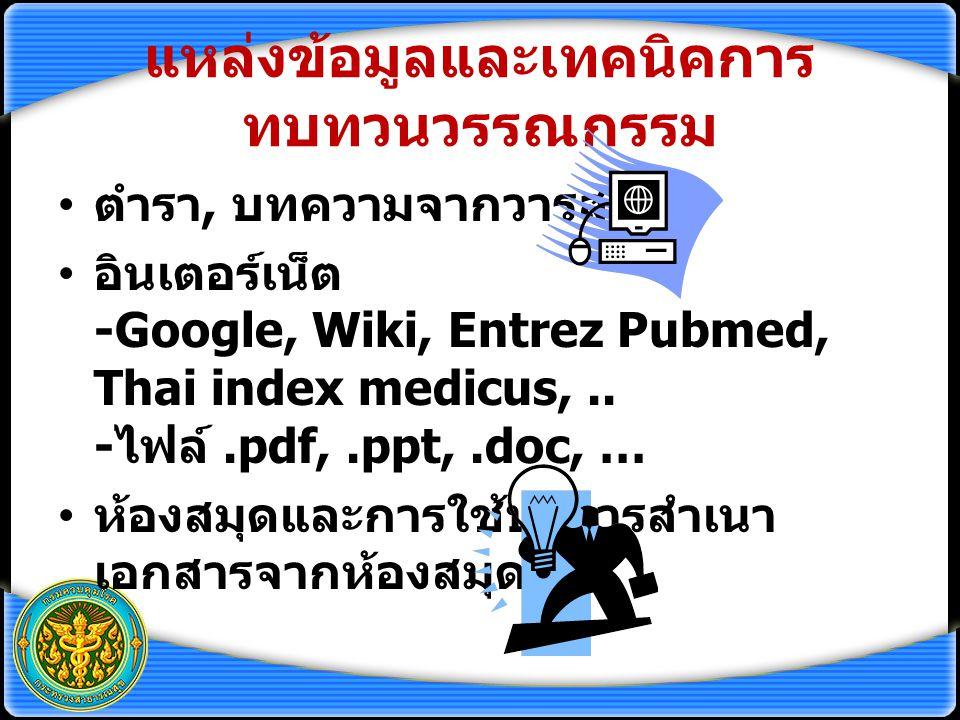 แหล่งข้อมูลและเทคนิคการ ทบทวนวรรณกรรม ตำรา, บทความจากวารสาร อินเตอร์เน็ต -Google, Wiki, Entrez Pubmed, Thai index medicus,.. - ไฟล์.pdf,.ppt,.doc, … ห